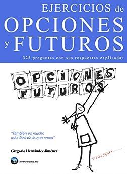 Ejercicios de opciones y futuros: 325 preguntas sobre opciones y futuros con sus respuestas explicadas de [Hernández Jiménez, Gregorio]