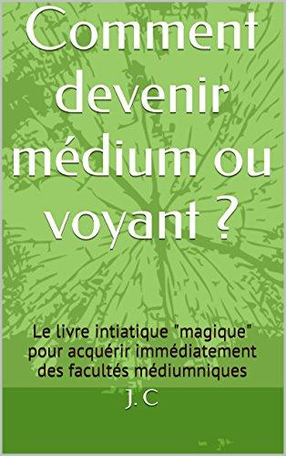 """Comment devenir médium ou voyant ?: Le livre intiatique """"magique"""" pour acquérir immédiatement des facultés médiumniques par [J. C]"""
