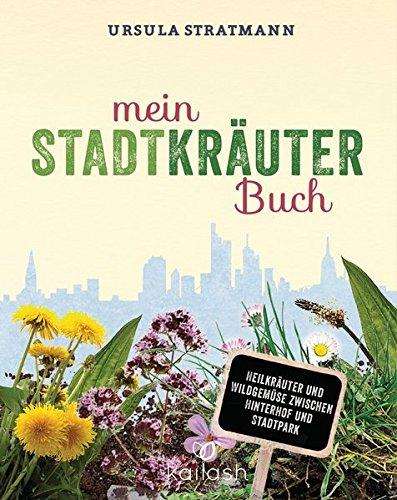 Mein Stadt-Kräuter-Buch: Heilkräuter und Wildgemüse zwischen Hinterhof und Stadtpark