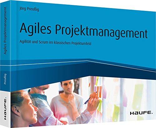 Agiles Projektmanagement - Agilität und Scrum im klassischen Projektumfeld: Agilität und Scrum im klassischen Projektumfeld (Haufe Fachbuch 10248)