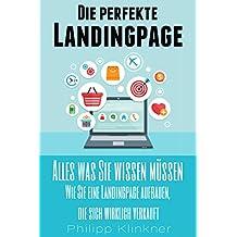Die perfekte Landingpage - Alles was Sie wissen müssen: Wie Sie eine Landingpage aufbauen, die sich wirklich verkauft. Mit ehrlichen Verkaufsstrategien ... zum Erfolg (Blogs und Webseiten 5)