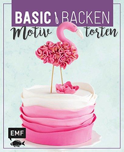 Basic Backen - Motivtorten: Grundlagen & Rezepte für Kindergeburtstage, Partys und andere Feste