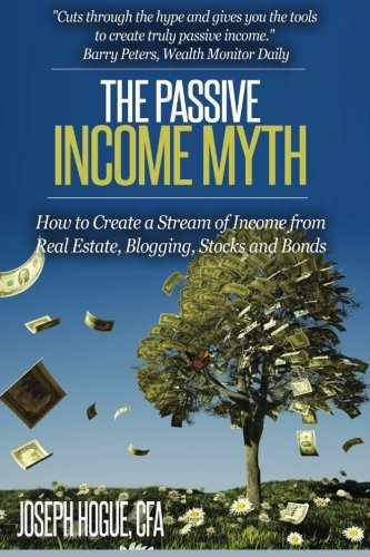 The Passive Income Myth: How to Create a Stream of Income from Real Estate, Blogging, Stocks and Bonds