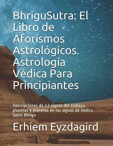 BhriguSutra: El Libro de Aforismos Astrológicos. Astrología Védica Para Principiantes: Descripciones de 12 signos del zodíaco, planetas y planetas en los signos de Vedico Sabio Bhrigu