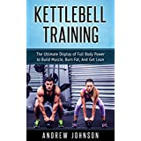 Kettlebell: The Ultimate Display of Full Body Power to Build Muscle, Burn Fat, and Get Lean (English Edition)