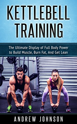 Kettlebell: The Ultimate Display of Full Body Power to Build Muscle, Burn Fat, and Get Lean (English Edition) por Andrew Johnson