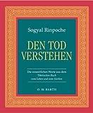Den Tod verstehen: Die wesentlichen Worte aus dem Tibetischen Buch vom Leben und vom Sterben