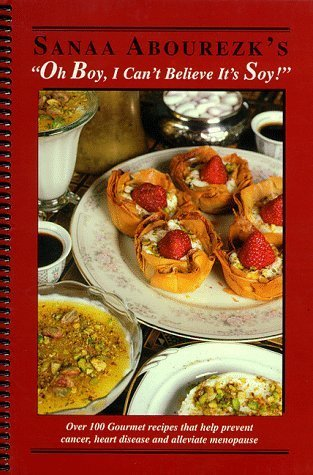 Oh Boy, I Can't Believe It's Soy: Over 100 Gourmet Recipes that Help Prevent Cancer, Heart Disease and Alleviate Menopause by Abourezk, Sanaa M. (1998) Spiral-bound