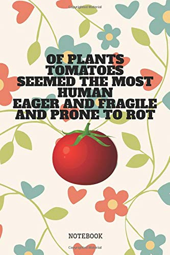 Of Plants Tomatoes Seemed the Most Human, Eager and Fragile and Prone to Rot: Funny Tomato Planner / Organizer / Lined Notebook (6