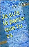 Je suis là parce que tu es (French Edition)