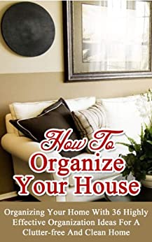 How to Organize Your House: Organizing Your Home With 36 Highly Effective Organization Ideas For a Clutter-Free and Clean Home by [Williams, Esther]