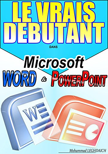 LE VRAIS DEBUTANT DANS MICROSOFT OFFICE WORD & POWER POINT: Formation en Microsoft office Word et Microsoft office PowerPoint