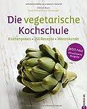 Die vegetarische Kochschule: Küchenpraxis · 250 Rezepte · Warenkunde