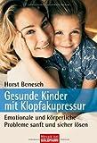 Gesunde Kinder mit Klopfakupressur: Emotionale und körperliche Probleme sanft und sicher lösen - Horst Benesch