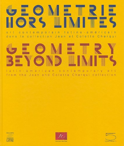 Geometry Beyond Limits/Geometrie Hors Limites: Latin American Contemporary Art From The Jean and Colette Cherqui Collection/Art Contemporain Latino-Americain dans la collection Jean et Colette Cher