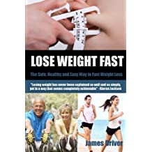 Lose Weight Fast - The Safe, Healthy And Easy Way To Fast Weight Loss by James Driver (2012-08-29)