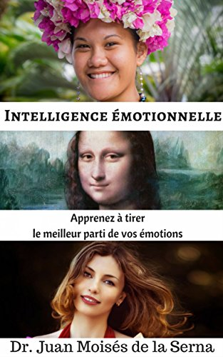 Intelligence émotionnelle: Apprenez à tirer le meilleur parti de vos émotions par Juan Moises de la Serna