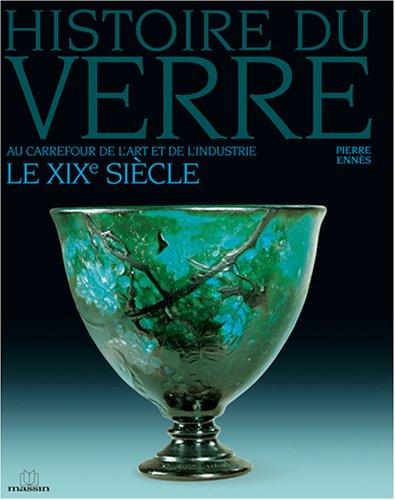 Histoire du verre : Le XIXe siècle Au carrefour de l'art et de l'industrie par Pierre Ennès