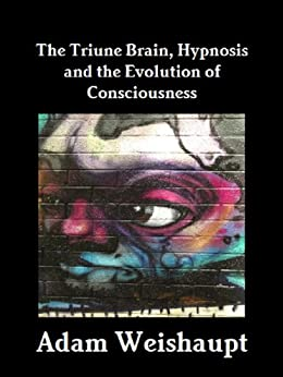 The Triune Brain, Hypnosis and the Evolution of Consciousness by [Weishaupt, Adam]