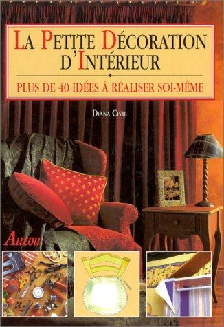 LA PETITE DECORATION D'INTERIEUR PLUS DE 40 IDEES A REALISER SOI-MEME par Diana Civil