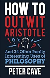 How to Outwit Aristotle: And 34 Other Really Interesting Uses of Philosophy