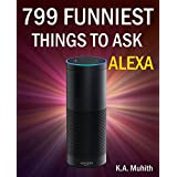 Alexa: 799 Funniest Things to Ask Alexa (Amazon Alexa, Echo Dot, Amazon Echo, Alexa): (Echo, dot, echo dot, alexa, amazon echo, amazon echo dot, 2nd generation) (English Edition)