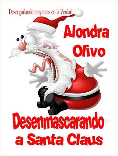 Desenmascarando a Santa Claus: Desengañando creyentes en la Verdad, que es Yahshúa. por Alondra E Olivo