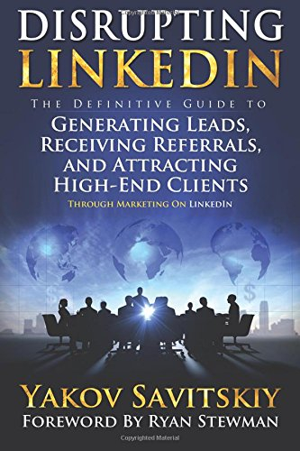 Disrupting LinkedIn: The Definitive Guide to Generating Leads, Receiving Referrals and Attracting High-End Clients Through Marketing on LinkedIn