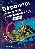 DEPANNER LES ORDINATEURS & LE MATERIEL NUMERIQUE. Volume 1...