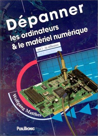 DEPANNER LES ORDINATEURS & LE MATERIEL NUMERIQUE. Volume 1 par Wolfgang Matthes