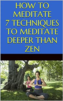 Meditation: How to Meditate: 7 Techniques to Meditate Deeper Than Zen by [Agrawal, Akshat]