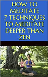 Meditation: How to Meditate: 7 Techniques to Meditate Deeper Than Zen (English Edition)