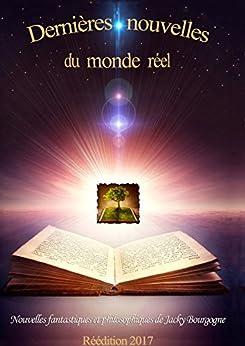 Dernières nouvelles du monde réel: Nouvelles fantastiques et philosophiques par [Bourgogne, Jacky]