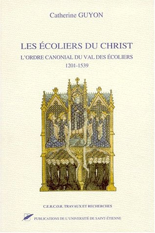 Les écoliers du Christ. L'ordre canonial du Val des écoliers, 1201-1539 par Catherine Guyon