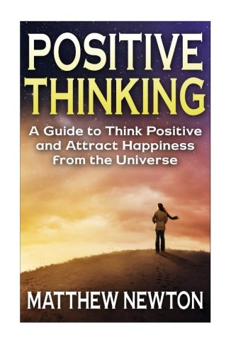 Positive Thinking: A Guide to Think Positive and Attract Happiness from the Universe