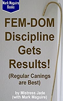Fem-Dom Discipline Gets Results! (Regular Canings are Best) by [Jade, Mistress, Maguire, Mark]