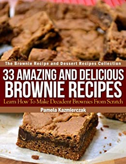 33 Amazing and Delicious Brownie Recipes - Learn How To Make Decadent Brownies From Scratch (The Brownie Recipe and Dessert Recipes Collection Book 1) (English Edition) von [Kazmierczak, Pamela]