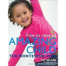 How To Raise An Amazing Child the Montessori Way by Tim Seldin (2006-12-18)