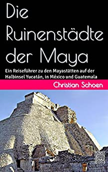 Die Ruinenstädte der Maya: Ein Reiseführer zu den Mayastätten auf der Halbinsel Yucatán, in México und Guatemala (German Edition) by [Schoen, Christian]