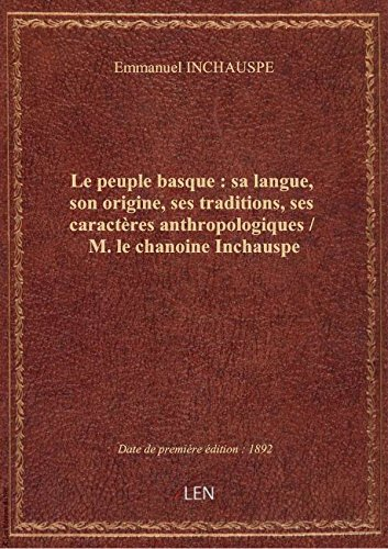 Le peuple basque : sa langue, son origine, ses traditions, ses caractres anthropologiques / M. le c