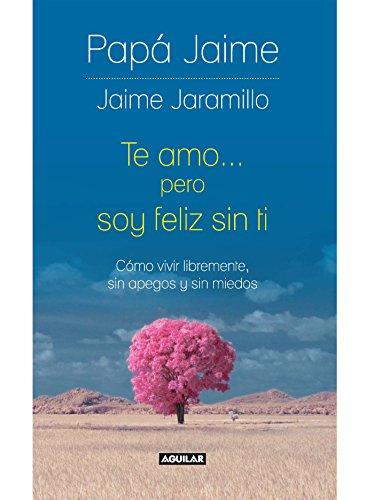 Te amo pero soy feliz sin ti: Cómo vivir libremente, sin apegos y sin miedos por Jaime Jaramillo