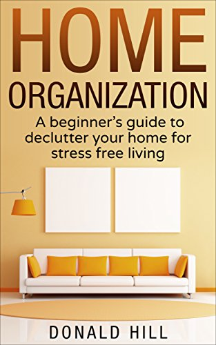 Home Organization: A Beginner's Guide to Decluttering Your Home and Living on What You Need for Stress Free Living (Stress Management, Decluttering)