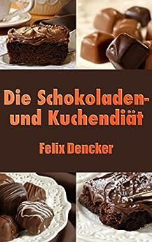 Die Schokoladen- und Kuchendiät von [Dencker, Felix]