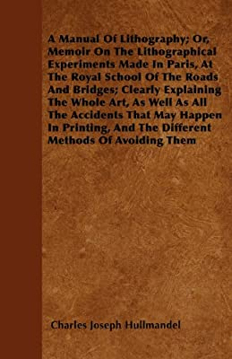 A Manual Of Lithography; Or, Memoir On The Lithographical Experiments Made In Paris, At The Royal School Of The Roads And Bridges; Clearly Explaining The Whole Art, As Well As All The Accidents That May Happen In Printing, And The Different Methods Of Avo