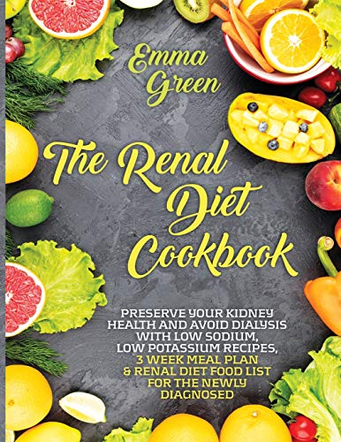 The Renal Diet Cookbook: Preserve Your Kidney Health and Avoid Dialysis with Low Sodium, Low Potassium Recipes, 3 Week Meal Plan & Renal Diet Food List for the Newly Diagnosed.