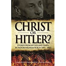 Christ or Hitler: Stories from my life and times by Pastor Wilhem Busch (1897 - 1966) (English Edition)