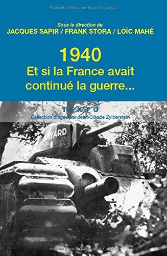 1940, et si la France avait continué la guerre... : Essai d'alternative historique