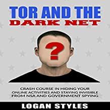 Tor and the Dark Net: Crash Course in Hiding Your Online Activities and Staying Invisible from the NSA and Government Spying
