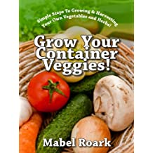Grow Your Container Veggies! Simple Steps To Growing & Harvesting Your Own Vegetables and Herbs!