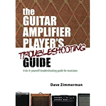 The Guitar Amplifier Player's Troubleshooting Guide: A do-it-yourself troubleshooting guide for musicians: Volume 1